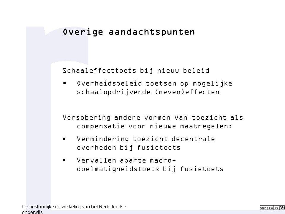 Overige aandachtspunten Schaaleffecttoets bij nieuw beleid Overheidsbeleid toetsen op mogelijke schaalopdrijvende (neven)effecten Versobering andere vormen van toezicht als compensatie voor nieuwe maatregelen:  Vermindering toezicht decentrale overheden bij fusietoets  Vervallen aparte macro- doelmatigheidstoets bij fusietoets De bestuurlijke ontwikkeling van het Nederlandse onderwijs