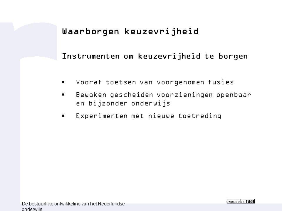 Waarborgen keuzevrijheid Instrumenten om keuzevrijheid te borgen  Vooraf toetsen van voorgenomen fusies  Bewaken gescheiden voorzieningen openbaar en bijzonder onderwijs  Experimenten met nieuwe toetreding De bestuurlijke ontwikkeling van het Nederlandse onderwijs