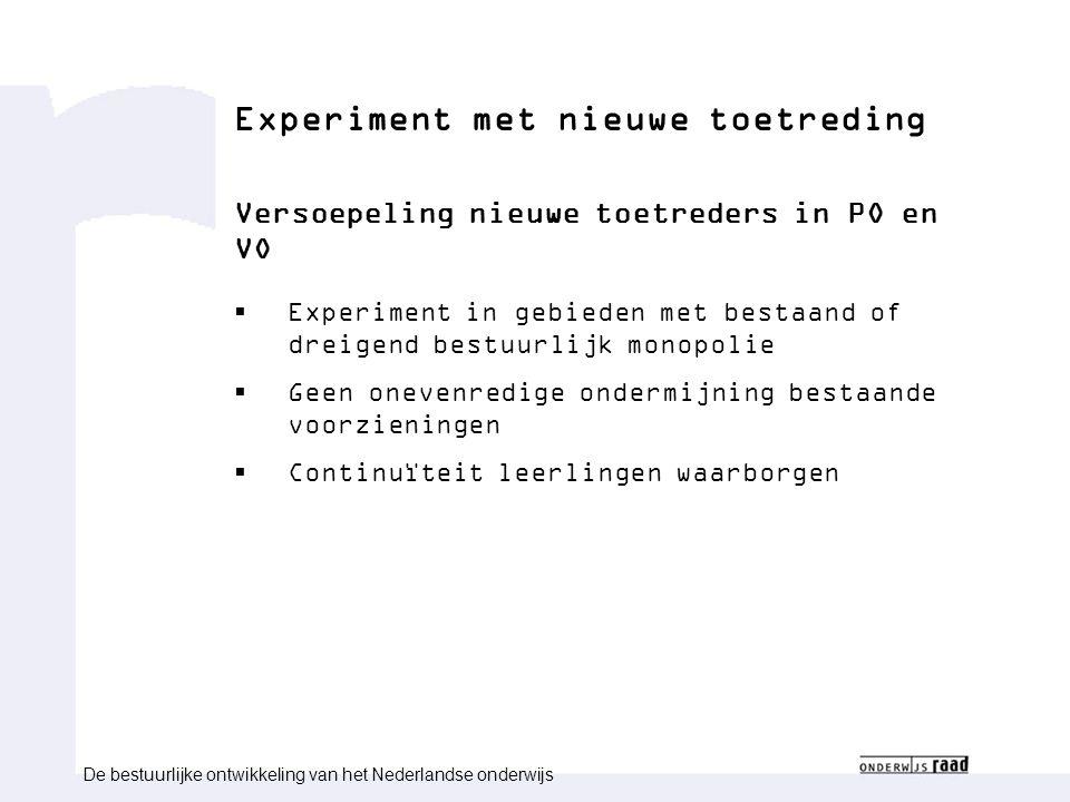 Experiment met nieuwe toetreding Versoepeling nieuwe toetreders in PO en VO  Experiment in gebieden met bestaand of dreigend bestuurlijk monopolie  Geen onevenredige ondermijning bestaande voorzieningen  Continuïteit leerlingen waarborgen De bestuurlijke ontwikkeling van het Nederlandse onderwijs
