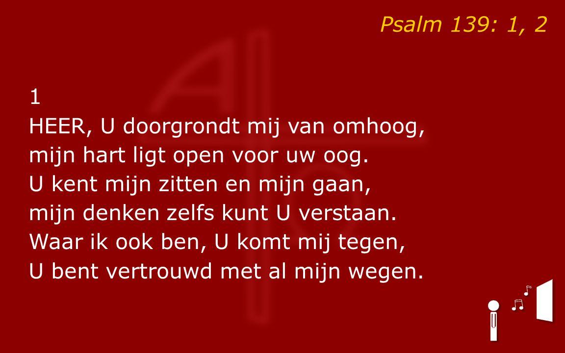 Psalm 139: 1, 2 1 HEER, U doorgrondt mij van omhoog, mijn hart ligt open voor uw oog.