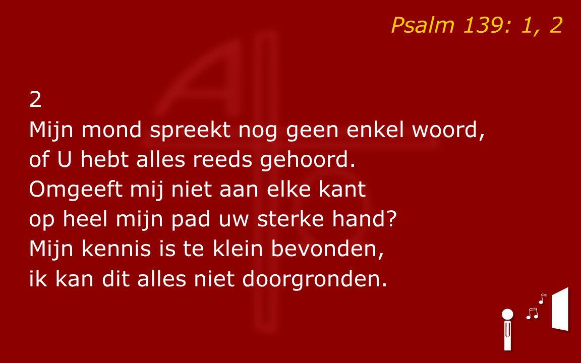 Psalm 139: 1, 2 2 Mijn mond spreekt nog geen enkel woord, of U hebt alles reeds gehoord.