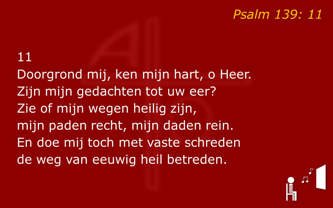Psalm 139: 11 11 Doorgrond mij, ken mijn hart, o Heer.