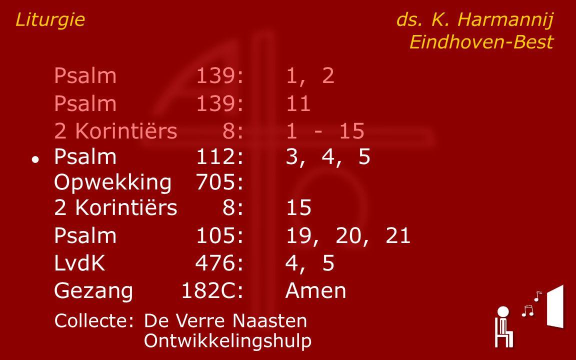 Psalm139:1, 2 Psalm139:11 2 Korintiërs8:1 - 15 ● Psalm112:3, 4, 5 Opwekking705: 2 Korintiërs8:15 Psalm105:19, 20, 21 LvdK476:4, 5 Gezang182C:Amen Liturgie ds.