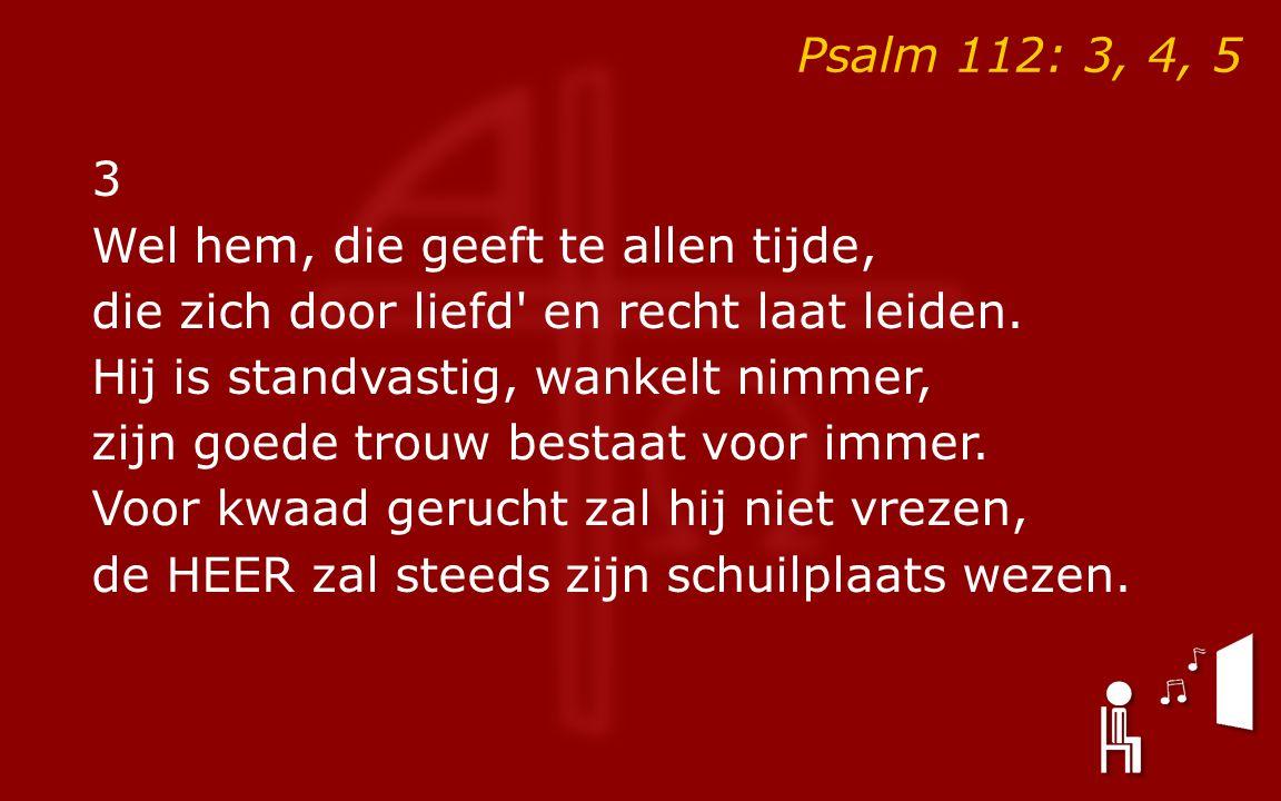 Psalm 112: 3, 4, 5 3 Wel hem, die geeft te allen tijde, die zich door liefd en recht laat leiden.
