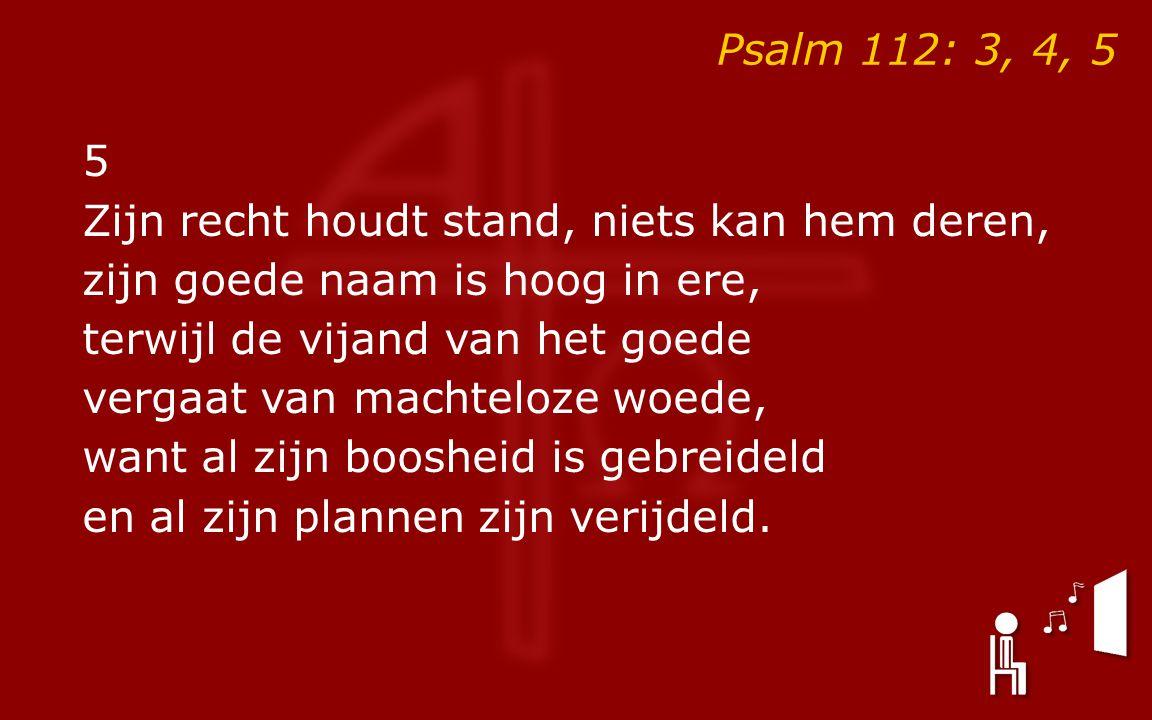 Psalm 112: 3, 4, 5 5 Zijn recht houdt stand, niets kan hem deren, zijn goede naam is hoog in ere, terwijl de vijand van het goede vergaat van machteloze woede, want al zijn boosheid is gebreideld en al zijn plannen zijn verijdeld.
