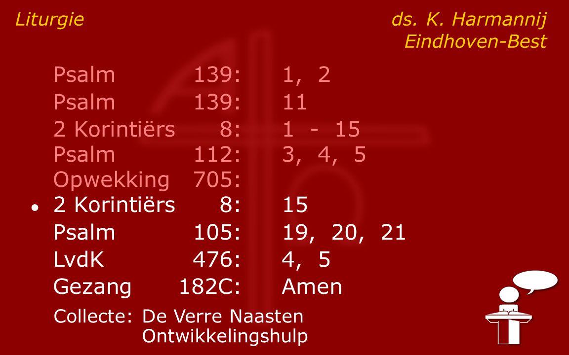 Psalm139:1, 2 Psalm139:11 2 Korintiërs8:1 - 15 Psalm112:3, 4, 5 Opwekking705: ● 2 Korintiërs8:15 Psalm105:19, 20, 21 LvdK476:4, 5 Gezang182C:Amen Liturgie ds.