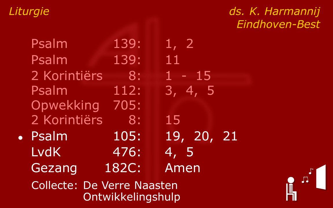 Psalm139:1, 2 Psalm139:11 2 Korintiërs8:1 - 15 Psalm112:3, 4, 5 Opwekking705: 2 Korintiërs8:15 ● Psalm105:19, 20, 21 LvdK476:4, 5 Gezang182C:Amen Liturgie ds.