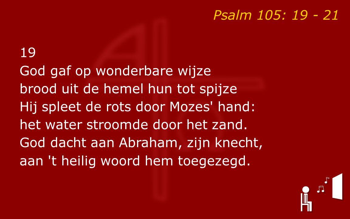 Psalm 105: 19 - 21 19 God gaf op wonderbare wijze brood uit de hemel hun tot spijze Hij spleet de rots door Mozes hand: het water stroomde door het zand.