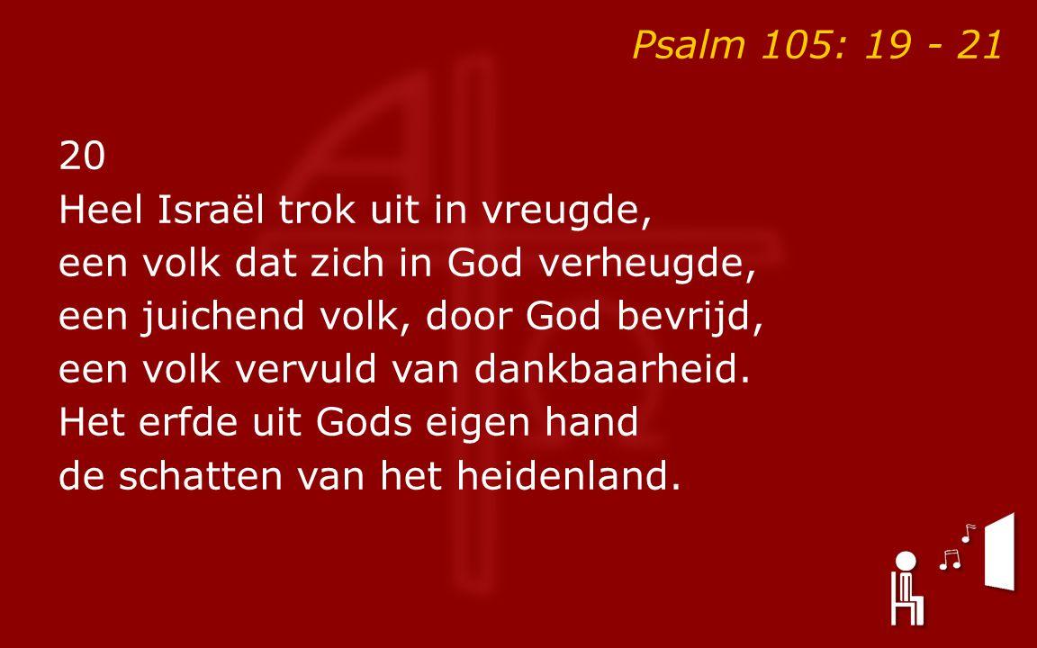 Psalm 105: 19 - 21 20 Heel Israël trok uit in vreugde, een volk dat zich in God verheugde, een juichend volk, door God bevrijd, een volk vervuld van dankbaarheid.