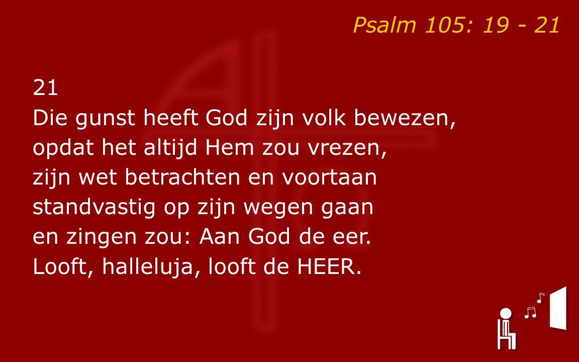 Psalm 105: 19 - 21 21 Die gunst heeft God zijn volk bewezen, opdat het altijd Hem zou vrezen, zijn wet betrachten en voortaan standvastig op zijn wegen gaan en zingen zou: Aan God de eer.