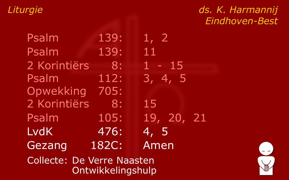 Psalm139:1, 2 Psalm139:11 2 Korintiërs8:1 - 15 Psalm112:3, 4, 5 Opwekking705: 2 Korintiërs8:15 Psalm105:19, 20, 21 LvdK476:4, 5 Gezang182C:Amen Liturgie ds.