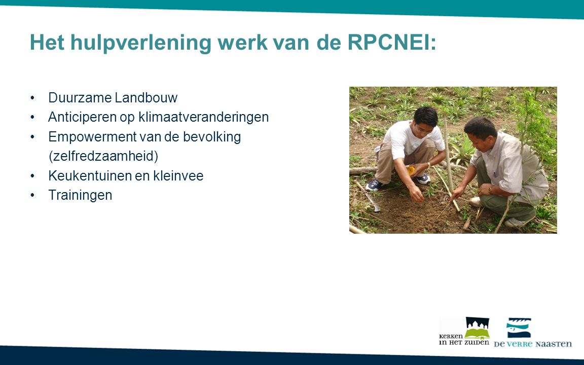 Het hulpverlening werk van de RPCNEI: Duurzame Landbouw Anticiperen op klimaatveranderingen Empowerment van de bevolking (zelfredzaamheid) Keukentuinen en kleinvee Trainingen