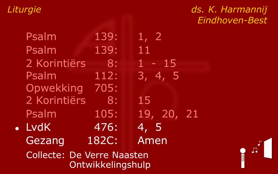 Psalm139:1, 2 Psalm139:11 2 Korintiërs8:1 - 15 Psalm112:3, 4, 5 Opwekking705: 2 Korintiërs8:15 Psalm105:19, 20, 21 ● LvdK476:4, 5 Gezang182C:Amen Liturgie ds.