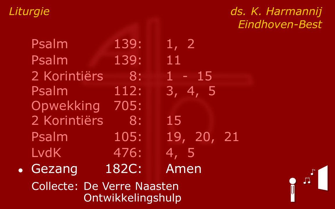 Psalm139:1, 2 Psalm139:11 2 Korintiërs8:1 - 15 Psalm112:3, 4, 5 Opwekking705: 2 Korintiërs8:15 Psalm105:19, 20, 21 LvdK476:4, 5 ● Gezang182C:Amen Liturgie ds.