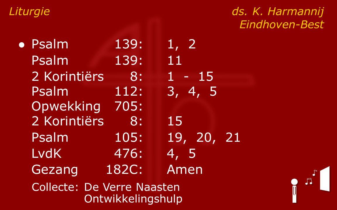 ● Psalm139:1, 2 Psalm139:11 2 Korintiërs8:1 - 15 Psalm112:3, 4, 5 Opwekking705: 2 Korintiërs8:15 Psalm105:19, 20, 21 LvdK476:4, 5 Gezang182C:Amen Liturgie ds.