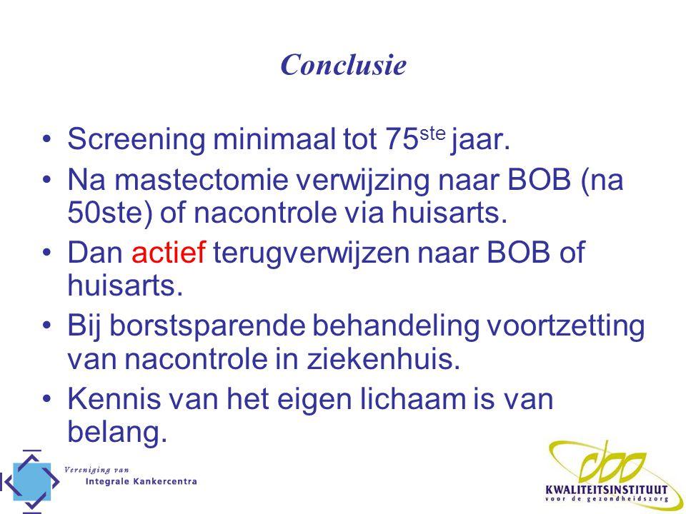 Conclusie Screening minimaal tot 75 ste jaar. Na mastectomie verwijzing naar BOB (na 50ste) of nacontrole via huisarts. Dan actief terugverwijzen naar