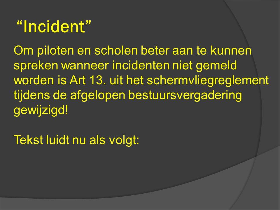"""""""Incident"""" Om piloten en scholen beter aan te kunnen spreken wanneer incidenten niet gemeld worden is Art 13. uit het schermvliegreglement tijdens de"""