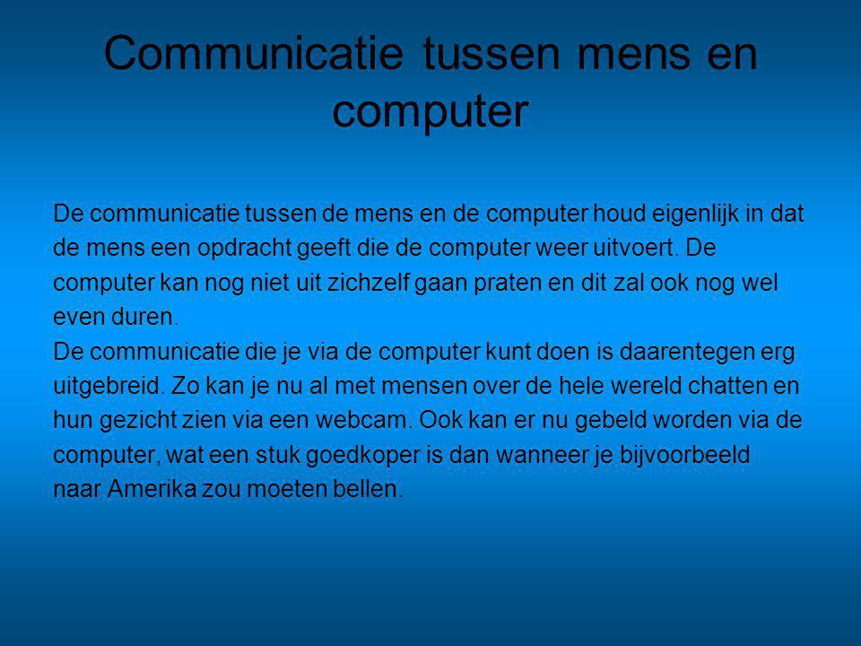 Communicatie tussen mens en computer De communicatie tussen de mens en de computer houd eigenlijk in dat de mens een opdracht geeft die de computer weer uitvoert.