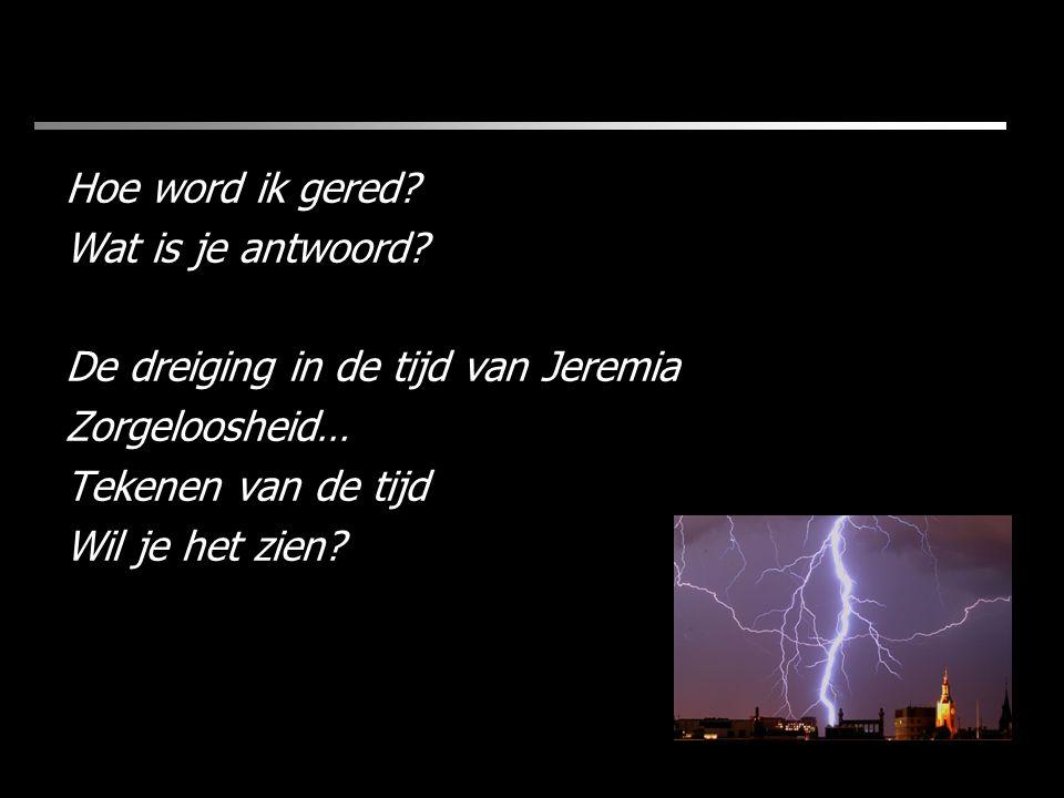 Hoe word ik gered? Wat is je antwoord? De dreiging in de tijd van Jeremia Zorgeloosheid… Tekenen van de tijd Wil je het zien?