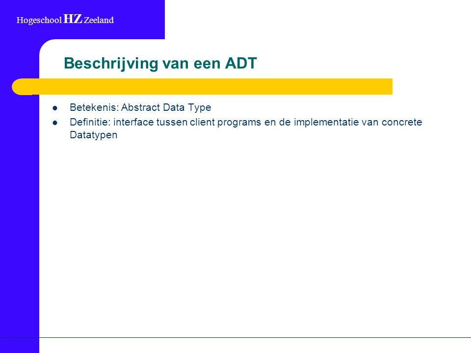 Hogeschool HZ Zeeland Beschrijving van een ADT Betekenis: Abstract Data Type Definitie: interface tussen client programs en de implementatie van concrete Datatypen