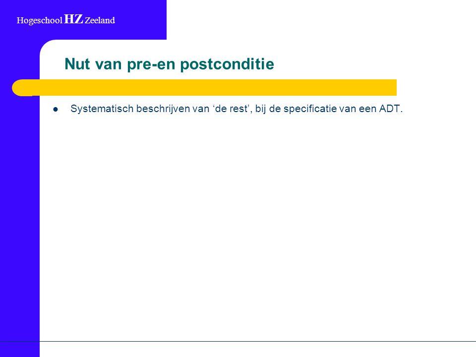 Hogeschool HZ Zeeland Nut van pre-en postconditie Systematisch beschrijven van 'de rest', bij de specificatie van een ADT.