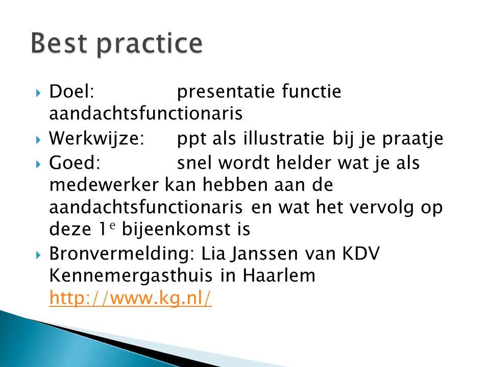  Doel:presentatie functie aandachtsfunctionaris  Werkwijze:ppt als illustratie bij je praatje  Goed:snel wordt helder wat je als medewerker kan heb