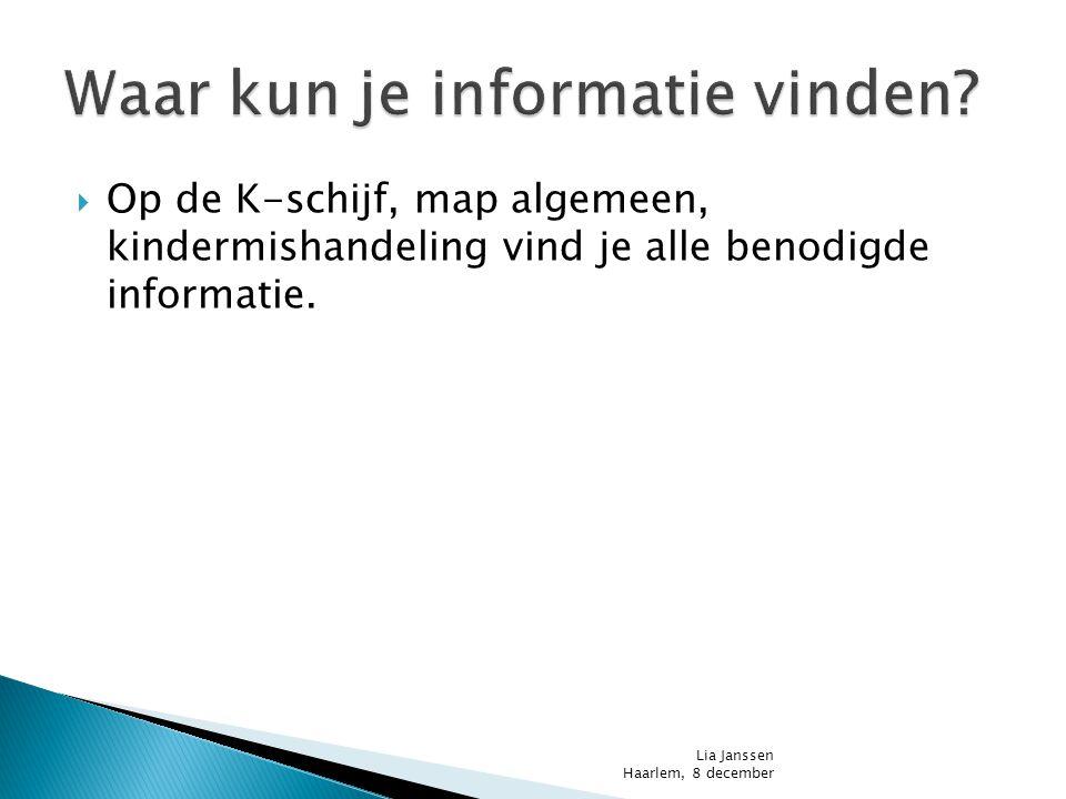  Op de K-schijf, map algemeen, kindermishandeling vind je alle benodigde informatie. Lia Janssen Haarlem, 8 december