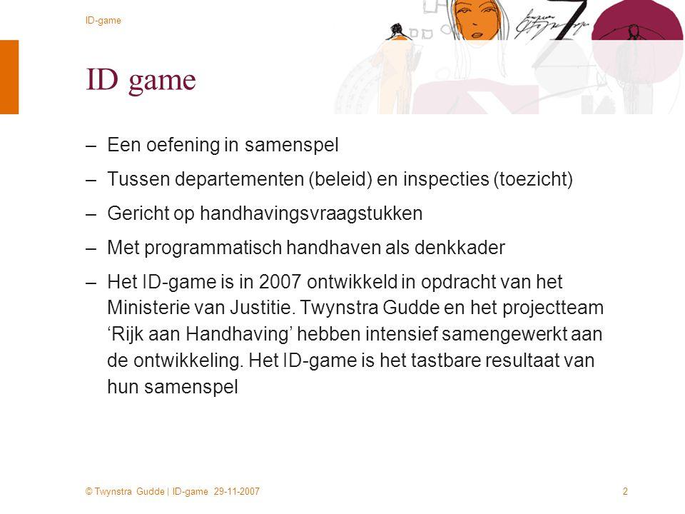 © Twynstra Gudde | ID-game 29-11-2007 ID-game 2 ID game –Een oefening in samenspel –Tussen departementen (beleid) en inspecties (toezicht) –Gericht op