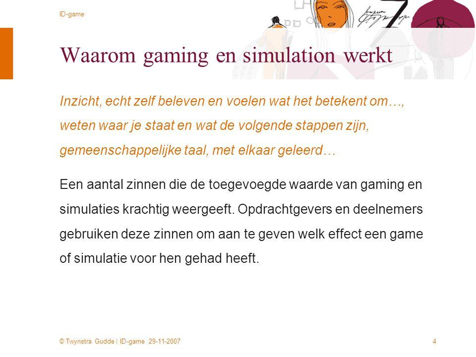 © Twynstra Gudde | ID-game 29-11-2007 ID-game 4 Waarom gaming en simulation werkt Inzicht, echt zelf beleven en voelen wat het betekent om…, weten waa