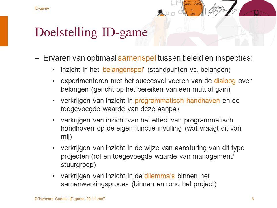 © Twynstra Gudde | ID-game 29-11-2007 ID-game 6 Doelstelling ID-game –Ervaren van optimaal samenspel tussen beleid en inspecties: inzicht in het 'bela