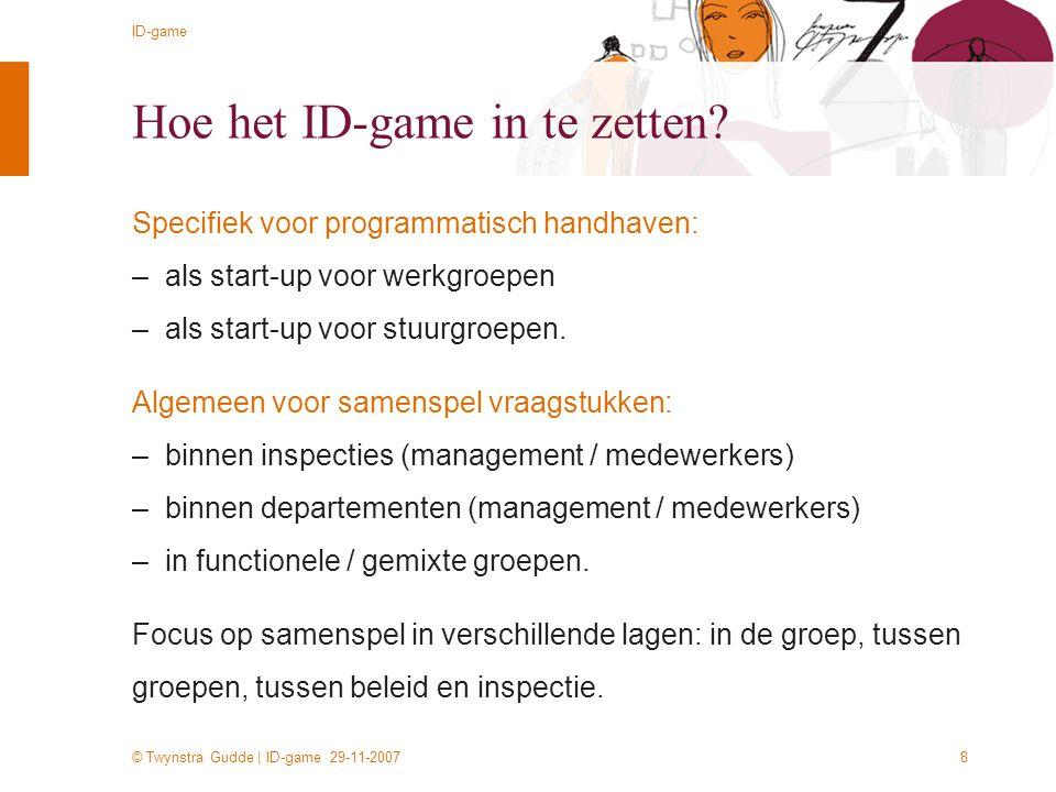 © Twynstra Gudde | ID-game 29-11-2007 ID-game 8 Hoe het ID-game in te zetten? Specifiek voor programmatisch handhaven: –als start-up voor werkgroepen