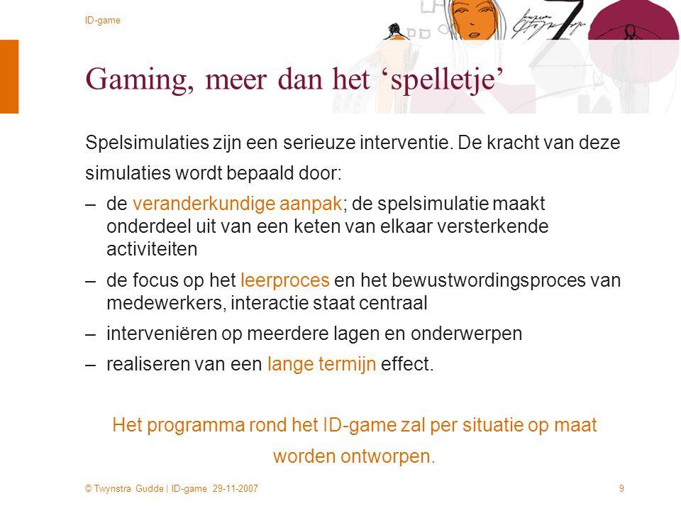 © Twynstra Gudde | ID-game 29-11-2007 ID-game 9 Gaming, meer dan het 'spelletje' Spelsimulaties zijn een serieuze interventie. De kracht van deze simu