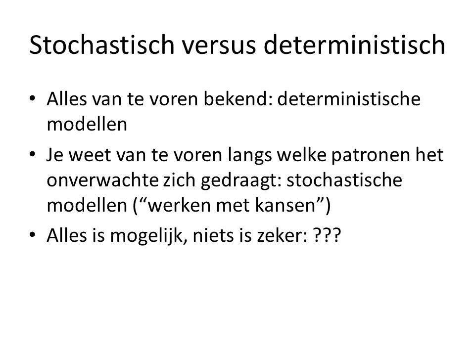 Stochastisch versus deterministisch Alles van te voren bekend: deterministische modellen Je weet van te voren langs welke patronen het onverwachte zich gedraagt: stochastische modellen ( werken met kansen ) Alles is mogelijk, niets is zeker: