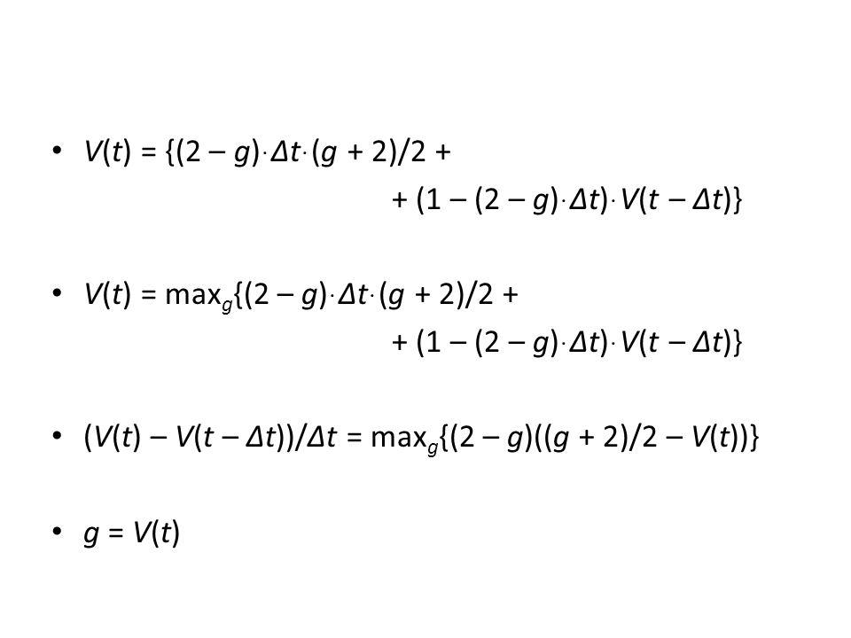 V(t) = {(2 – g) ּ Δt ּ (g + 2)/2 + + (1 – (2 – g) ּ Δt) ּ V(t – Δt)} V(t) = max g {(2 – g) ּ Δt ּ (g + 2)/2 + + (1 – (2 – g) ּ Δt) ּ V(t – Δt)} (V(t) – V(t – Δt))/Δt = max g {(2 – g)((g + 2)/2 – V(t))} g = V(t)