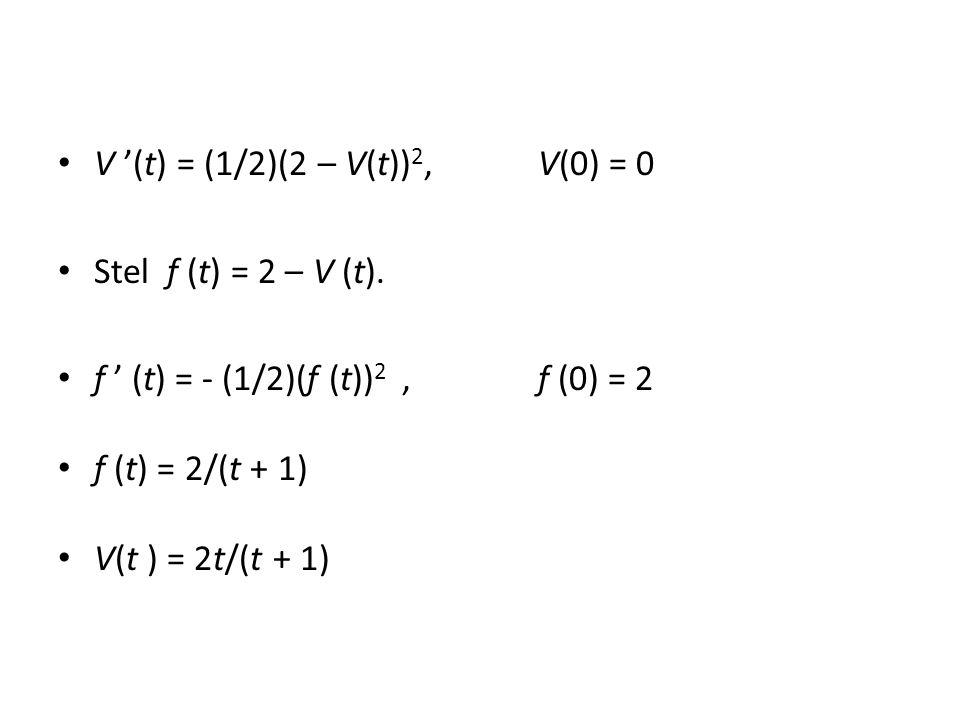 V '(t) = (1/2)(2 – V(t)) 2, V(0) = 0 Stel f (t) = 2 – V (t).
