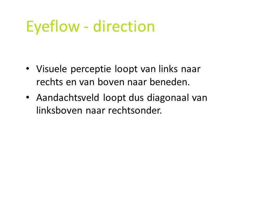 Eyeflow - direction Visuele perceptie loopt van links naar rechts en van boven naar beneden. Aandachtsveld loopt dus diagonaal van linksboven naar rec