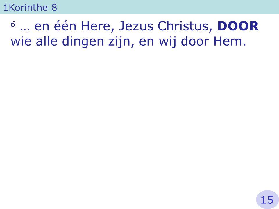 6 … en één Here, Jezus Christus, DOOR wie alle dingen zijn, en wij door Hem. 1Korinthe 8 15
