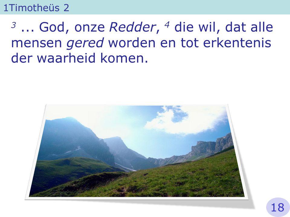 3... God, onze Redder, 4 die wil, dat alle mensen gered worden en tot erkentenis der waarheid komen. 1Timotheüs 2 18
