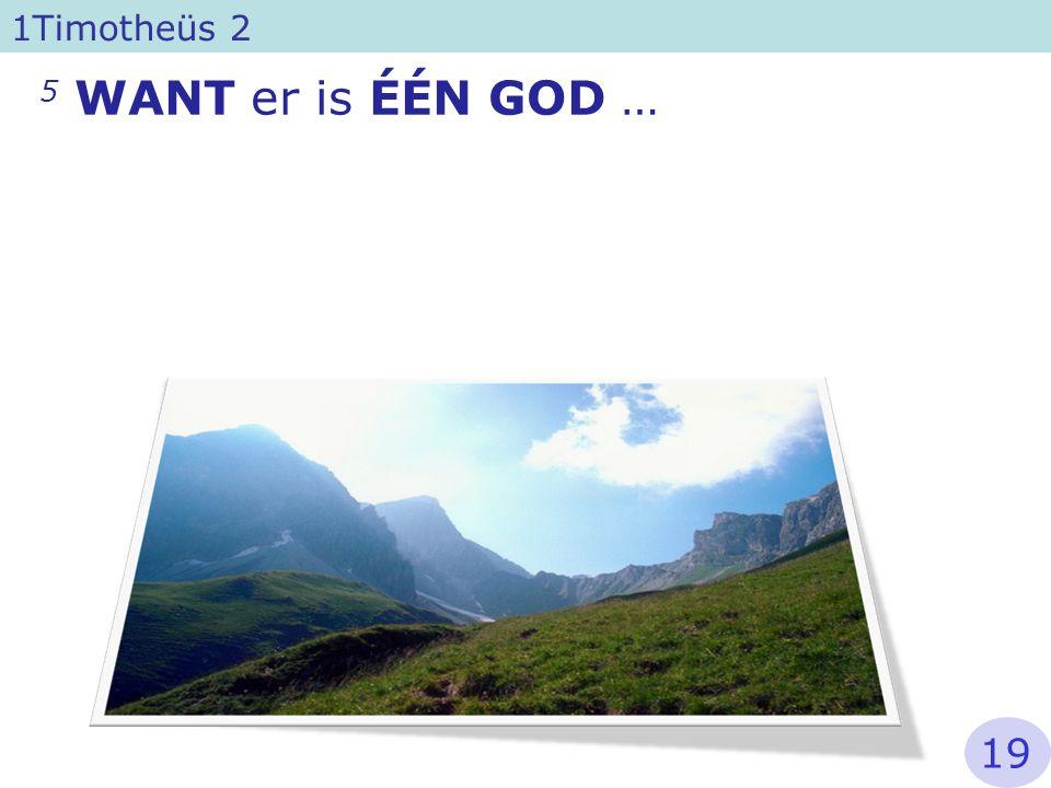 5 WANT er is ÉÉN GOD … 1Timotheüs 2 19