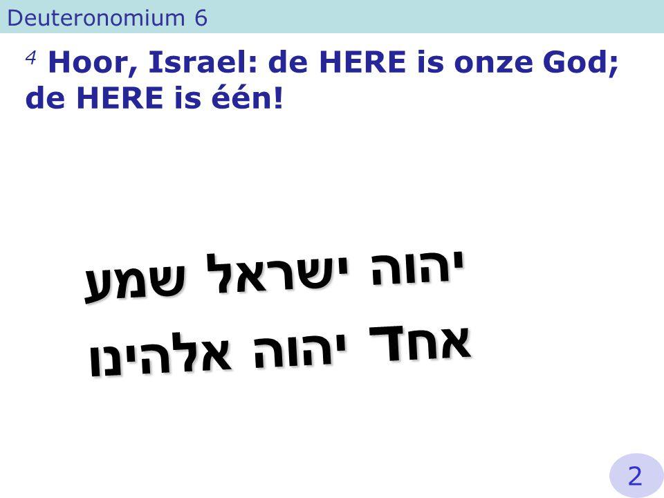 4 Hoor, Israel: de HERE is onze God; de HERE is één! Deuteronomium 6 שמע ישראל יהוה אלהינו יהוה אח ד 2