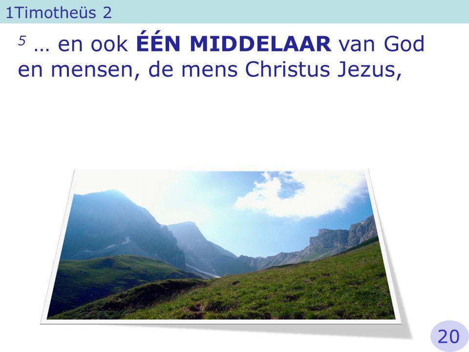5 … en ook ÉÉN MIDDELAAR van God en mensen, de mens Christus Jezus, 1Timotheüs 2 20