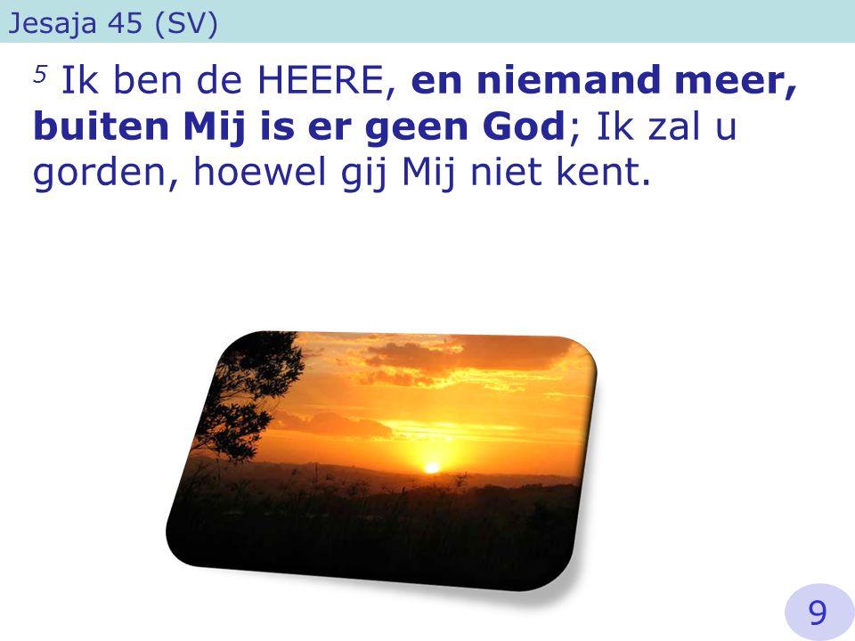 5 Ik ben de HEERE, en niemand meer, buiten Mij is er geen God; Ik zal u gorden, hoewel gij Mij niet kent. Jesaja 45 (SV) 9