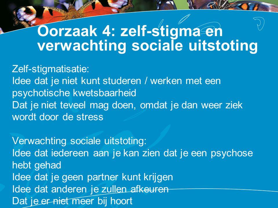 Oorzaak 4: zelf-stigma en verwachting sociale uitstoting Zelf-stigmatisatie: Idee dat je niet kunt studeren / werken met een psychotische kwetsbaarhei