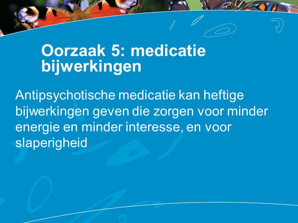Oorzaak 5: medicatie bijwerkingen Antipsychotische medicatie kan heftige bijwerkingen geven die zorgen voor minder energie en minder interesse, en voo
