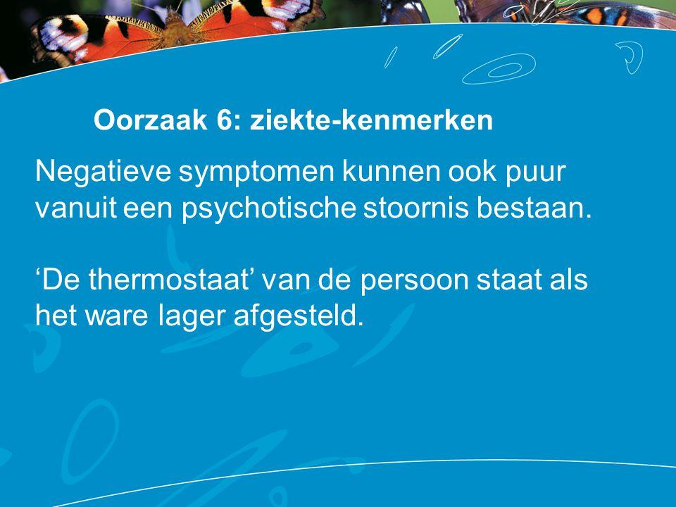 Oorzaak 6: ziekte-kenmerken Negatieve symptomen kunnen ook puur vanuit een psychotische stoornis bestaan. 'De thermostaat' van de persoon staat als he
