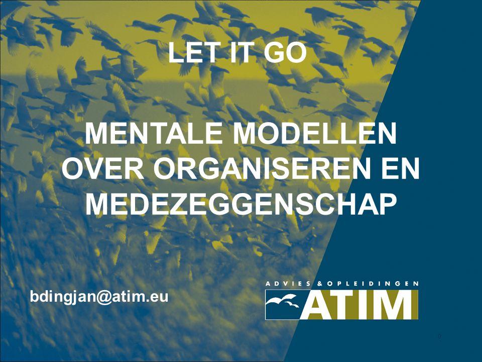 0 LET IT GO MENTALE MODELLEN OVER ORGANISEREN EN MEDEZEGGENSCHAP bdingjan@atim.eu