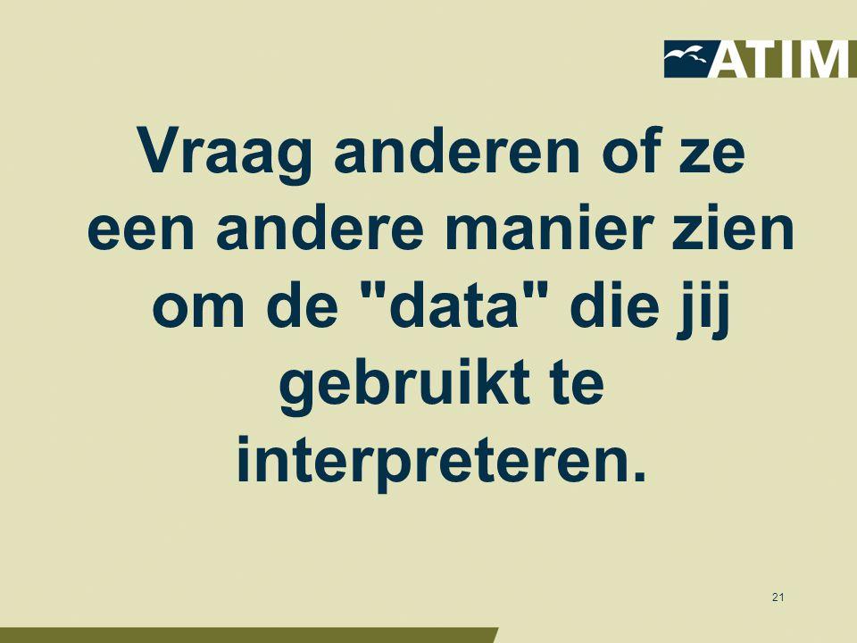 Vraag anderen of ze een andere manier zien om de data die jij gebruikt te interpreteren. 21