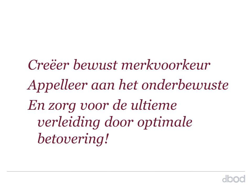 Creëer bewust merkvoorkeur Appelleer aan het onderbewuste En zorg voor de ultieme verleiding door optimale betovering!