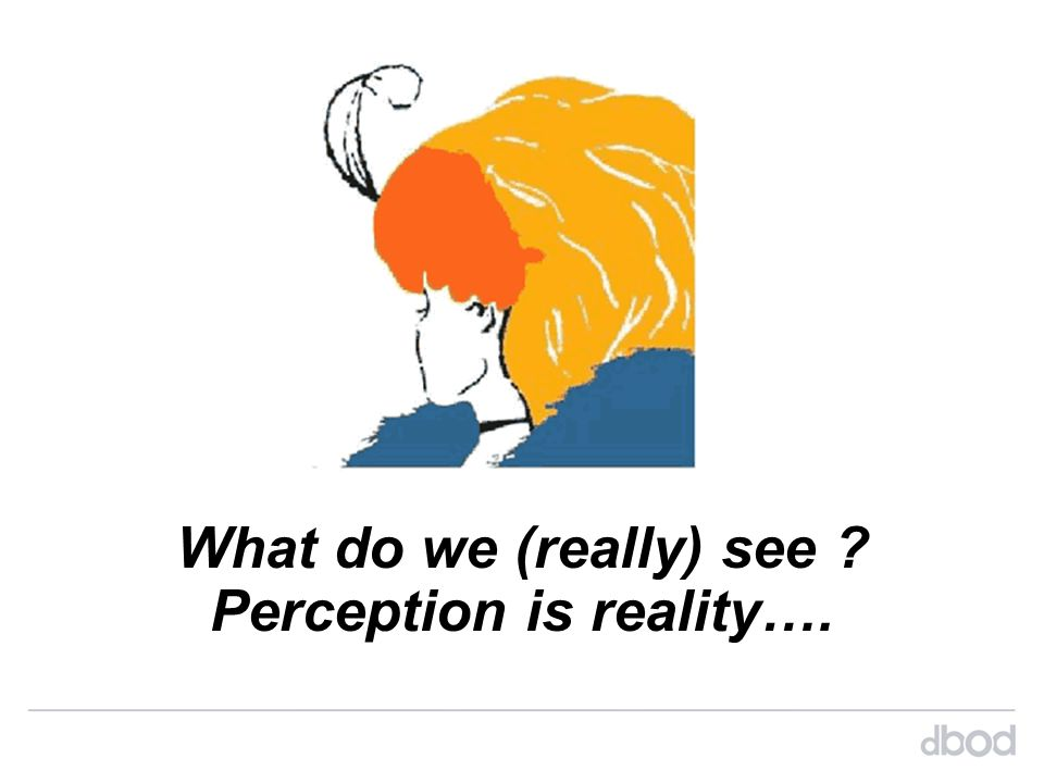 Perception is reality….