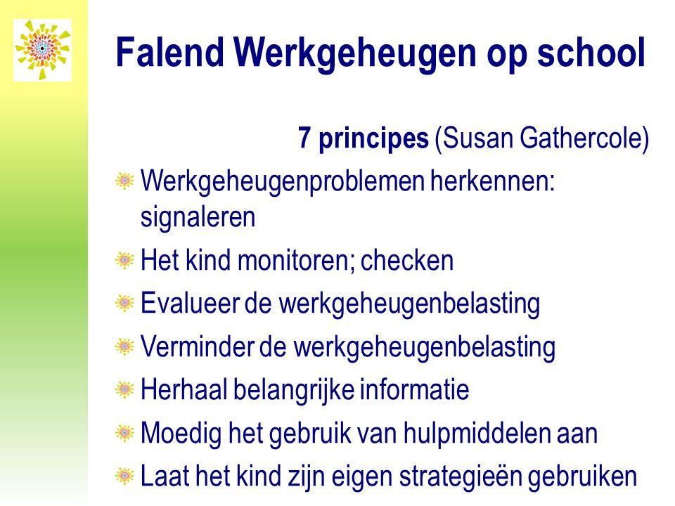 Falend Werkgeheugen op school 7 principes (Susan Gathercole) Werkgeheugenproblemen herkennen: signaleren Het kind monitoren; checken Evalueer de werkg